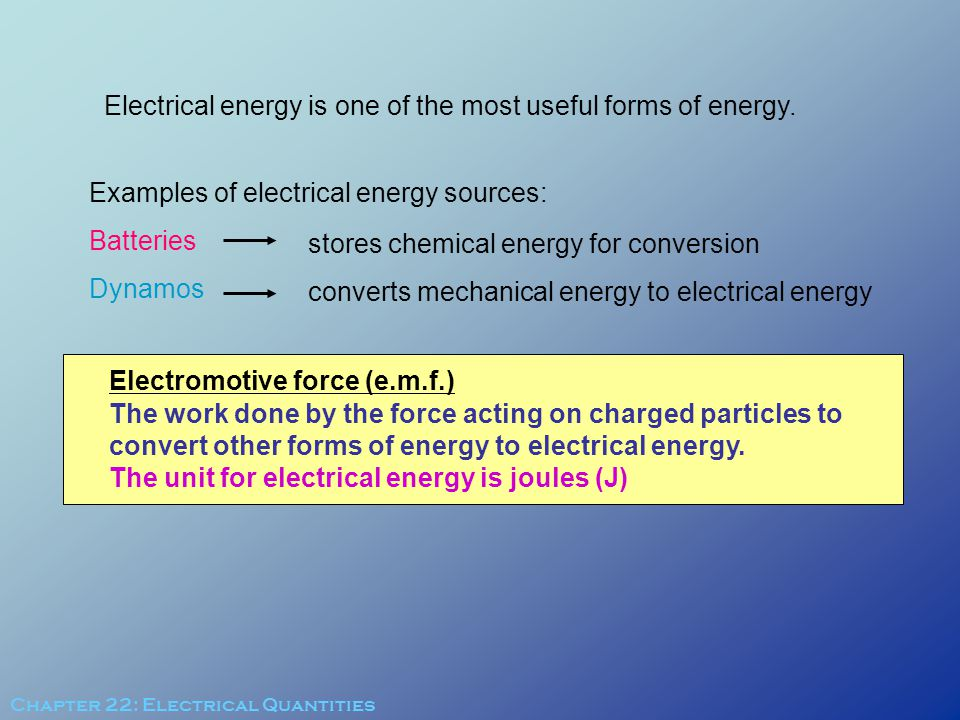 Electrical energy is one of the most useful forms of energy. Examples of electrical energy sources: Batteries Dynamos stores chemical energy for conve