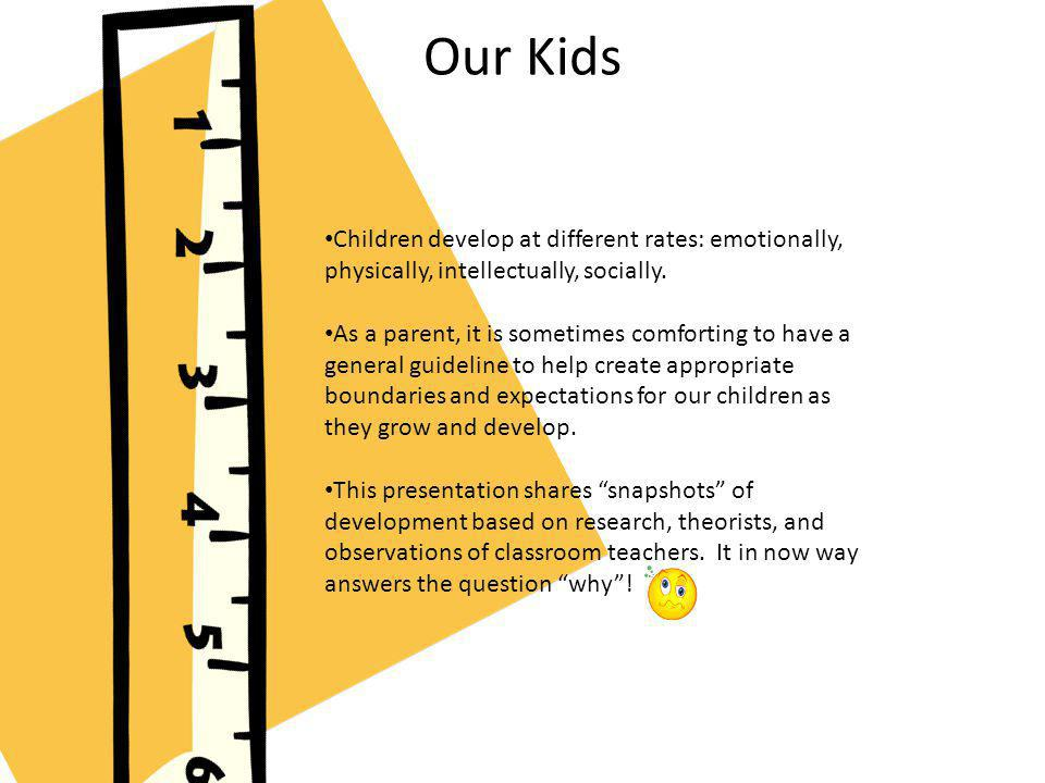 Our Kids Children develop at different rates: emotionally, physically, intellectually, socially. As a parent, it is sometimes comforting to have a gen