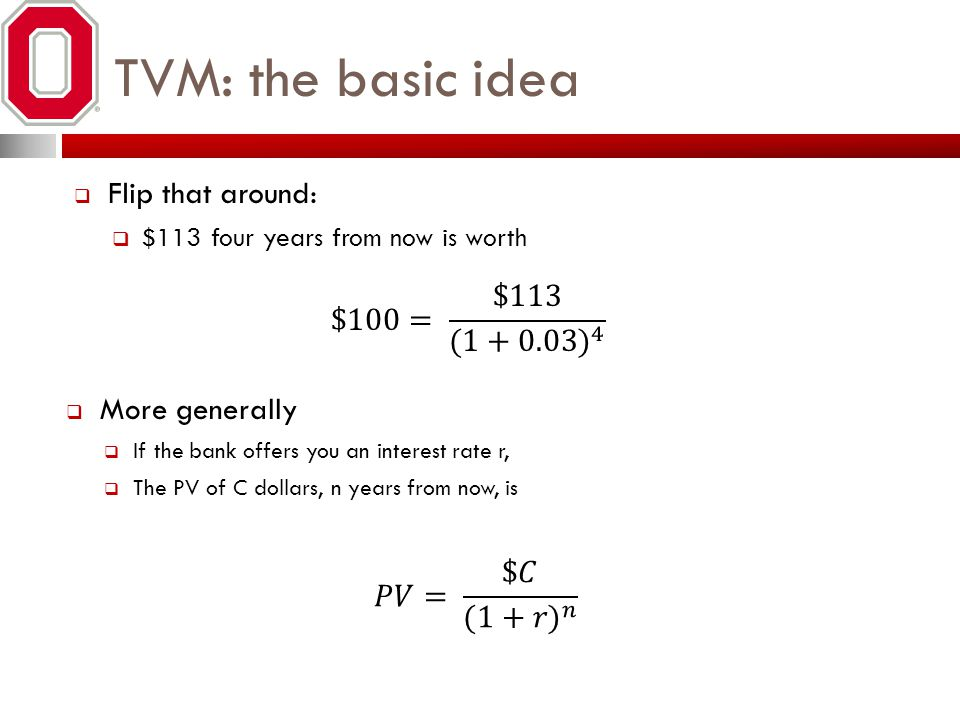 TVM: the basic idea Flip that around: $113 four years from now is worth More generally If the bank offers you an interest rate r, The PV of C dollars,