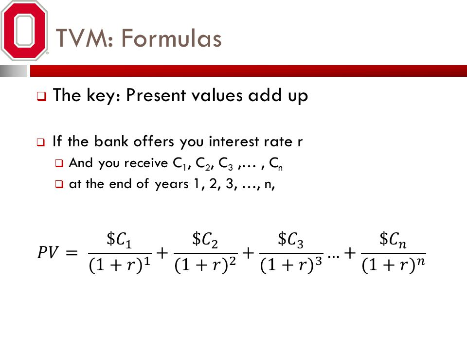 TVM: Formulas The key: Present values add up If the bank offers you interest rate r And you receive C 1, C 2, C 3,…, C n at the end of years 1, 2, 3,