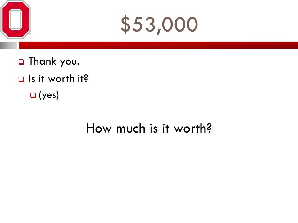 $53,000 Thank you. Is it worth it? (yes) How much is it worth?