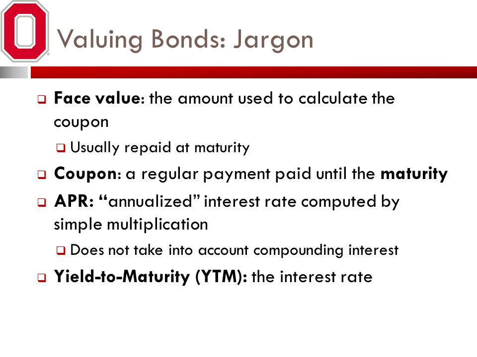 Valuing Bonds: Jargon Face value: the amount used to calculate the coupon Usually repaid at maturity Coupon: a regular payment paid until the maturity