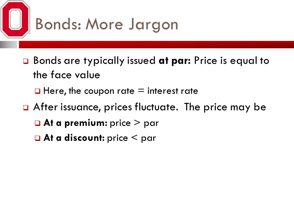 Bonds: More Jargon Bonds are typically issued at par: Price is equal to the face value Here, the coupon rate = interest rate After issuance, prices fl