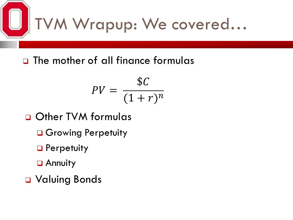 TVM Wrapup: We covered… The mother of all finance formulas Other TVM formulas Growing Perpetuity Perpetuity Annuity Valuing Bonds