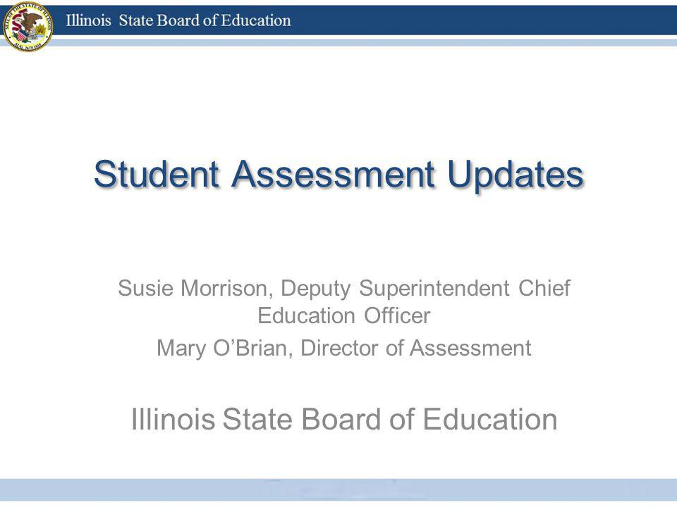 Student Assessment Updates Susie Morrison, Deputy Superintendent Chief Education Officer Mary OBrian, Director of Assessment Illinois State Board of E
