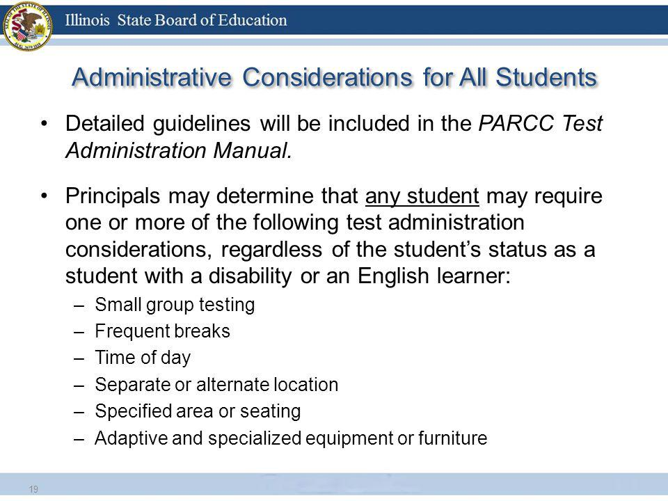Administrative Considerations for All Students Detailed guidelines will be included in the PARCC Test Administration Manual. Principals may determine