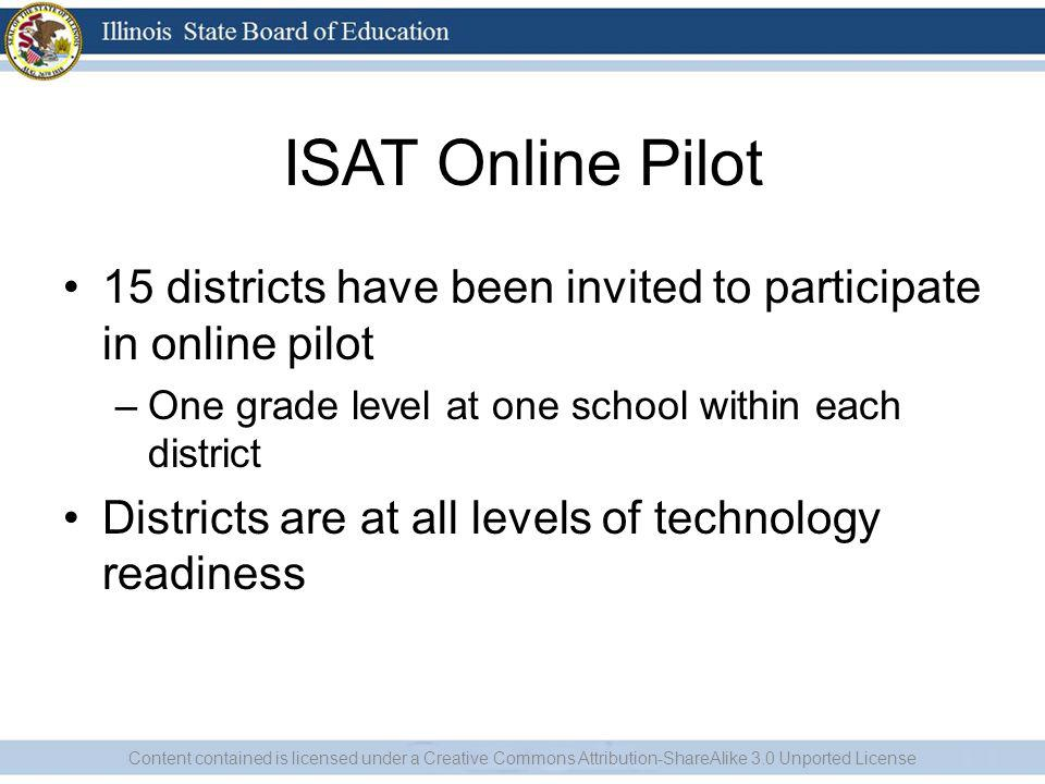 ISAT Online Pilot 15 districts have been invited to participate in online pilot –One grade level at one school within each district Districts are at all levels of technology readiness Content contained is licensed under a Creative Commons Attribution-ShareAlike 3.0 Unported License