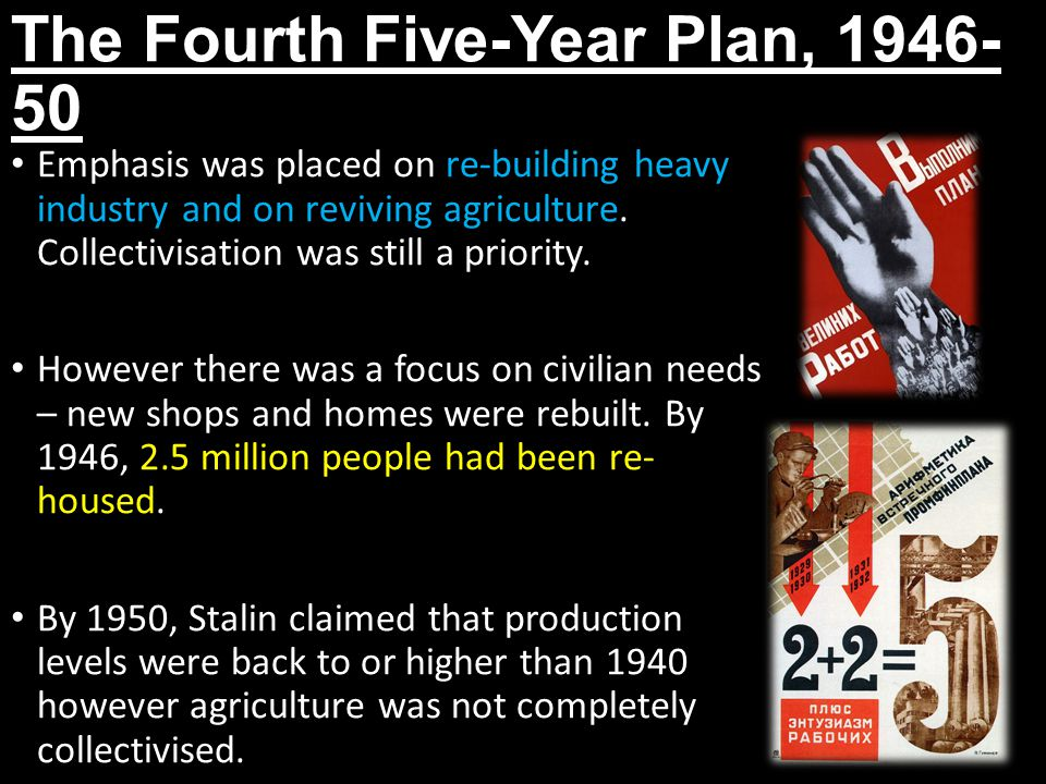 The Fourth Five-Year Plan, 1946- 50 Emphasis was placed on re-building heavy industry and on reviving agriculture. Collectivisation was still a priori