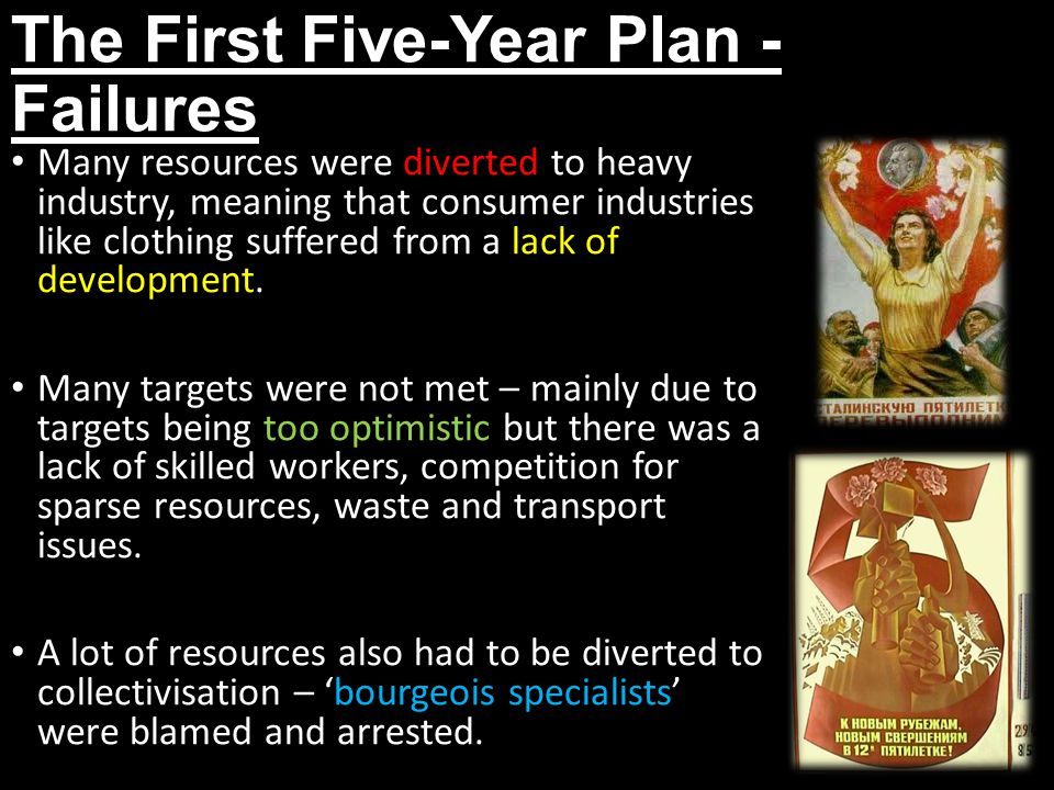 The First Five-Year Plan - Failures Many resources were diverted to heavy industry, meaning that consumer industries like clothing suffered from a lac
