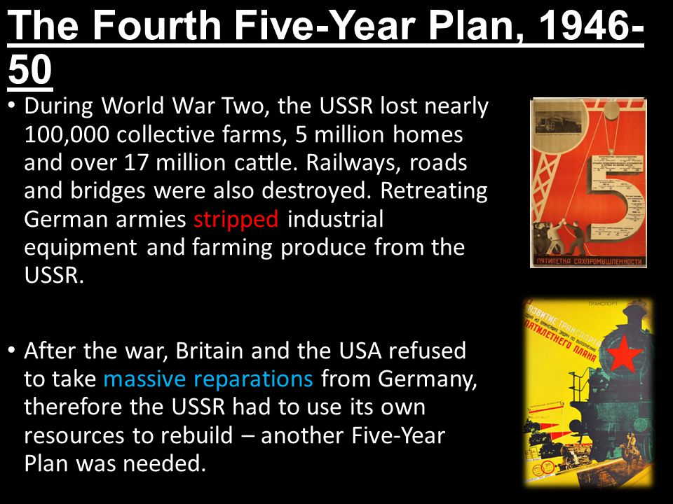 The Fourth Five-Year Plan, 1946- 50 During World War Two, the USSR lost nearly 100,000 collective farms, 5 million homes and over 17 million cattle. R