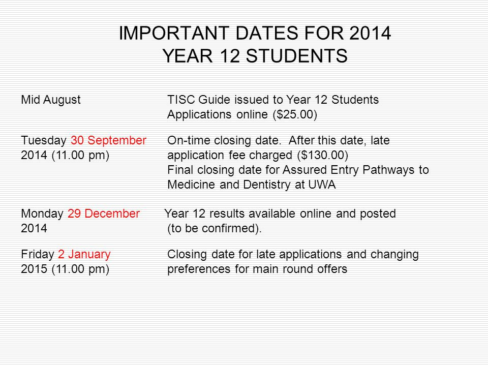 IMPORTANT DATES FOR 2014 YEAR 12 STUDENTS Mid AugustTISC Guide issued to Year 12 Students Applications online ($25.00) Tuesday 30 SeptemberOn-time clo
