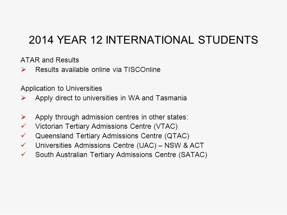 2014 YEAR 12 INTERNATIONAL STUDENTS ATAR and Results Results available online via TISCOnline Application to Universities Apply direct to universities