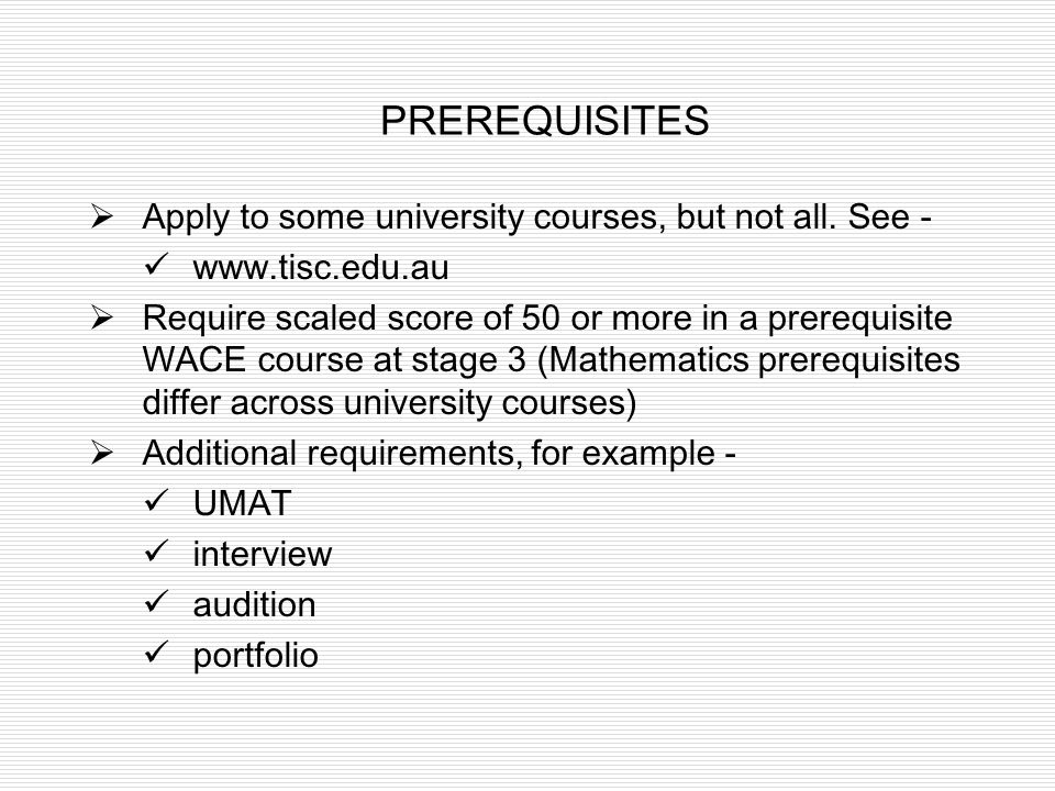 PREREQUISITES Apply to some university courses, but not all. See - www.tisc.edu.au Require scaled score of 50 or more in a prerequisite WACE course at
