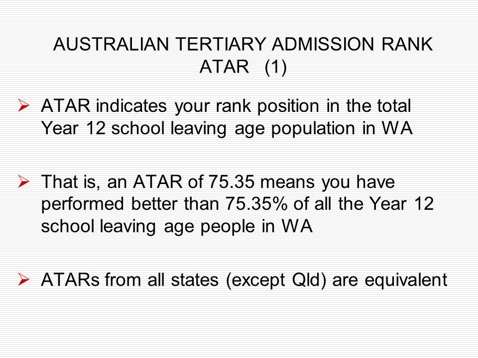 AUSTRALIAN TERTIARY ADMISSION RANK ATAR (1) ATAR indicates your rank position in the total Year 12 school leaving age population in WA That is, an ATA