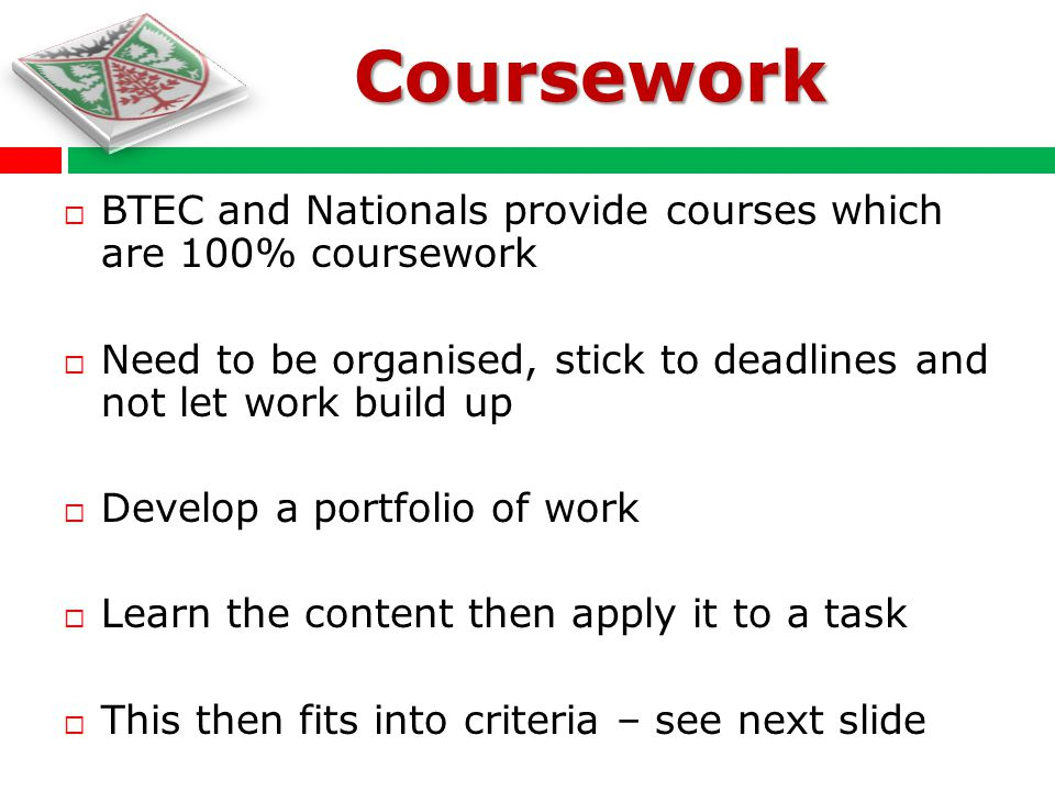 BTEC and Nationals provide courses which are 100% coursework Need to be organised, stick to deadlines and not let work build up Develop a portfolio of