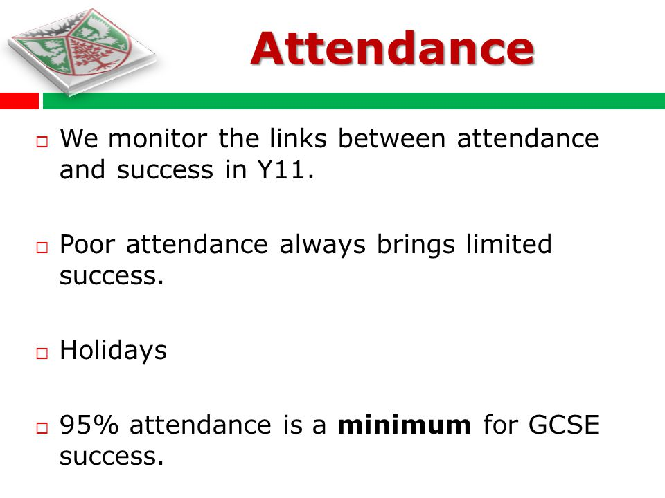 We monitor the links between attendance and success in Y11. Poor attendance always brings limited success. Holidays 95% attendance is a minimum for GC
