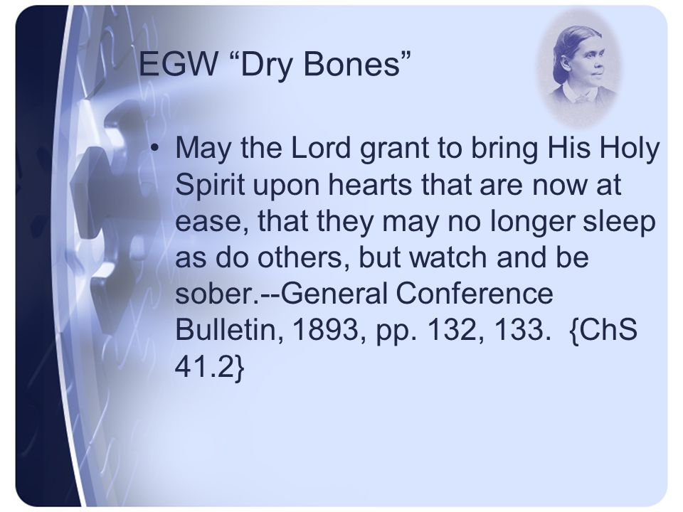 EGW Dry Bones I lay down my pen and lift up my soul in prayer, that the Lord would breathe upon His backslidden people, who are as dry bones, that they may live.