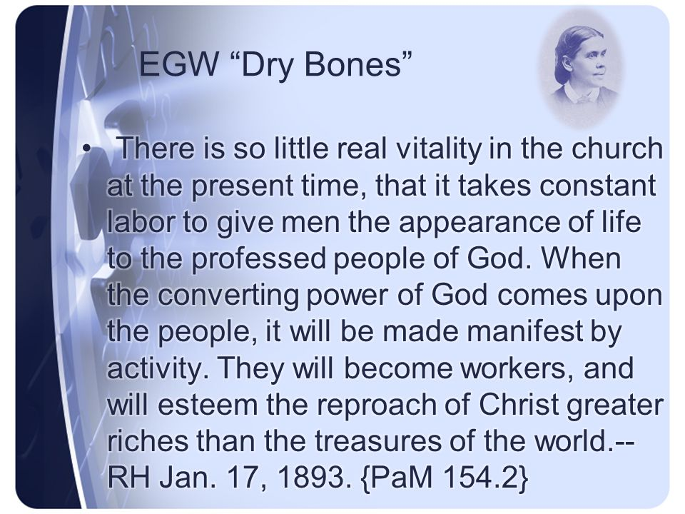 EGW Dry Bones When the converting power of God comes upon the people they will become workers.--This class is well represented by the valley of dry bones Ezekiel saw in vision.