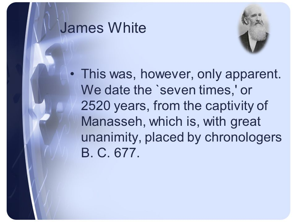 James White Our minds were directed to that point of time, [1843,] from the fact that dating the several prophetic periods from those years in which the best chronologers assign the fulfillment of those events which were to mark their commencement, they all seemed to terminate that year.