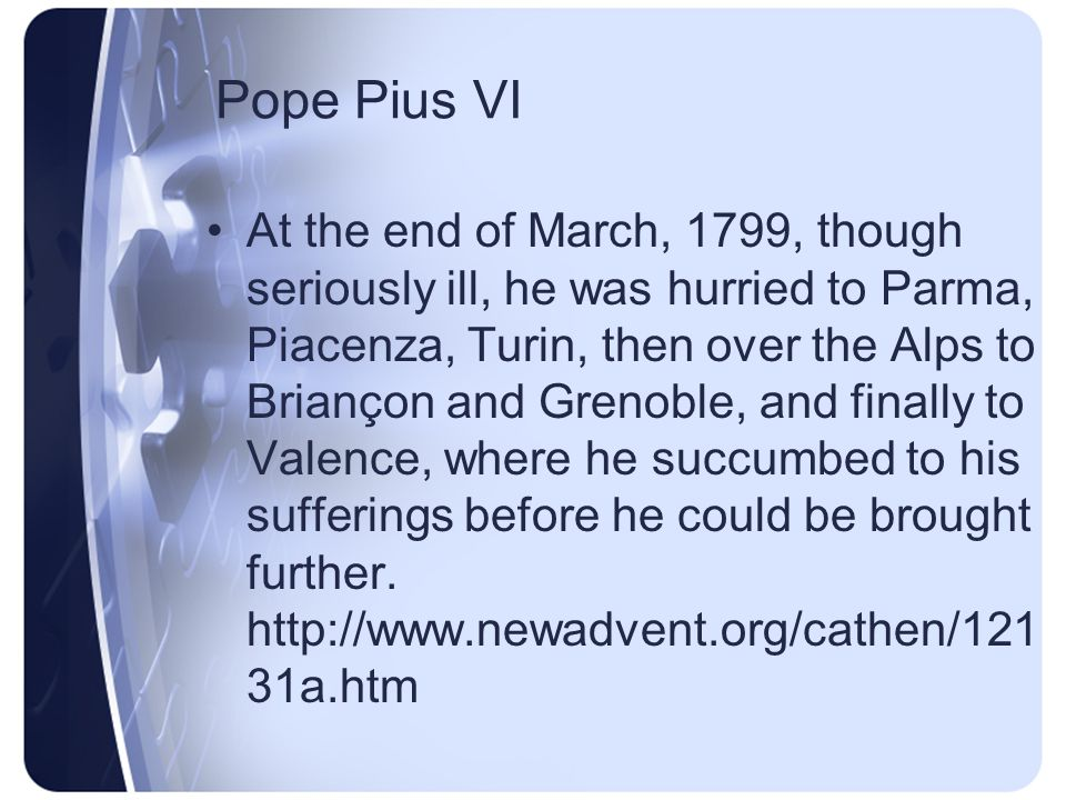 Pope Pius VI In an attempt to revolutionize Rome the French General Duphot was shot and killed, whereupon the French took Rome on 10 Feb., 1798, and proclaimed the Roman Republic on 15 Feb.