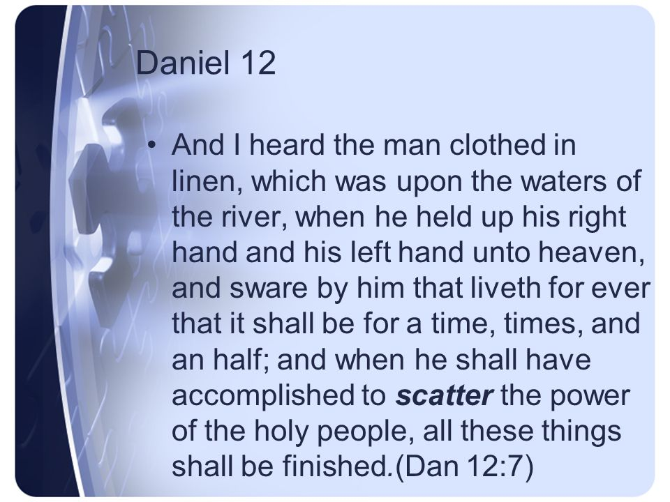 Daniel 12 And one said to the man clothed in linen, which was upon the waters of the river, How long shall it be to the end of these wonders (Dan 12:6)