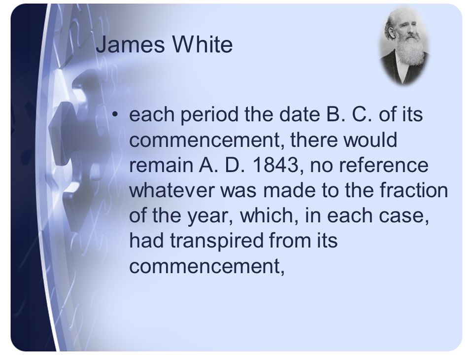 James White 457, would respectively require 1843 full years after Christ added to as many full years before Christ, as the years in which we have always respectively commenced each period, to complete the number of years in each; and as subtracting from