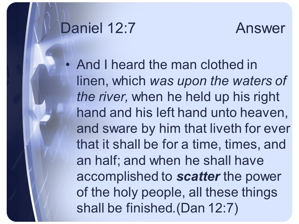 Daniel 12:6 Question And one said to the man clothed in linen, which was upon the waters of the river, How long shall it be to the end of these wonders.