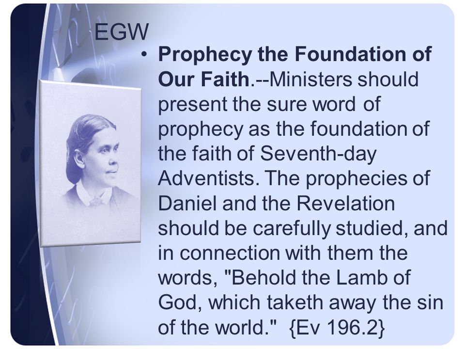 EGW Prophecy the Foundation of Our Faith.--Ministers should present the sure word of prophecy as the foundation of the faith of Seventh-day Adventists.