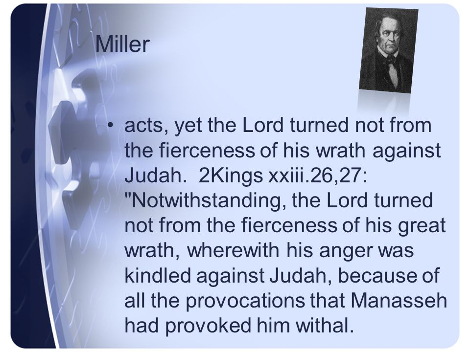 Miller their enemies; and they shall become a prey and a spoil to all their enemies. Also, xxiv.3,4: Surely at the commandment of the Lord came this upon Judah, to remove them out of his sight, for the sins of Manasseh, according to all that he did;