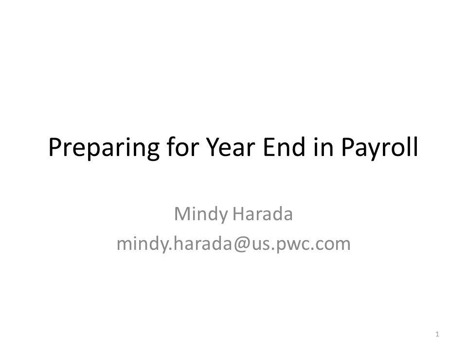 Preparing for Year End in Payroll Mindy Harada mindy.harada@us.pwc.com 1