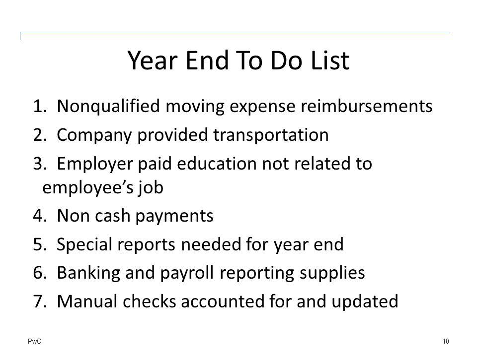 PwC Year End To Do List 1.Nonqualified moving expense reimbursements 2.Company provided transportation 3.Employer paid education not related to employ