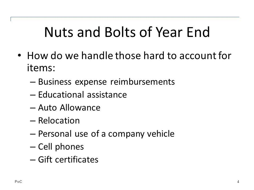 PwC Nuts and Bolts of Year End How do we handle those hard to account for items: – Business expense reimbursements – Educational assistance – Auto Allowance – Relocation – Personal use of a company vehicle – Cell phones – Gift certificates 4