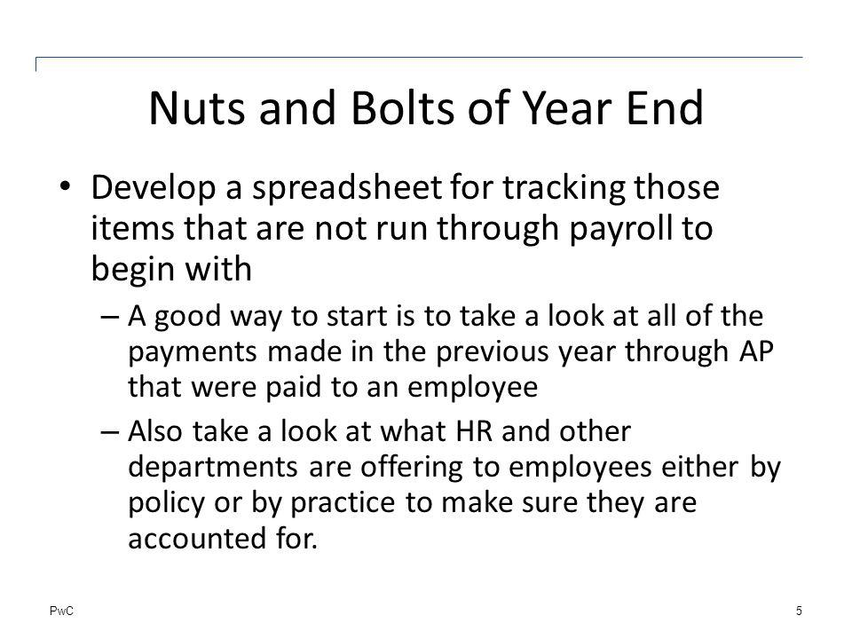 PwC Nuts and Bolts of Year End Develop a spreadsheet for tracking those items that are not run through payroll to begin with – A good way to start is to take a look at all of the payments made in the previous year through AP that were paid to an employee – Also take a look at what HR and other departments are offering to employees either by policy or by practice to make sure they are accounted for.