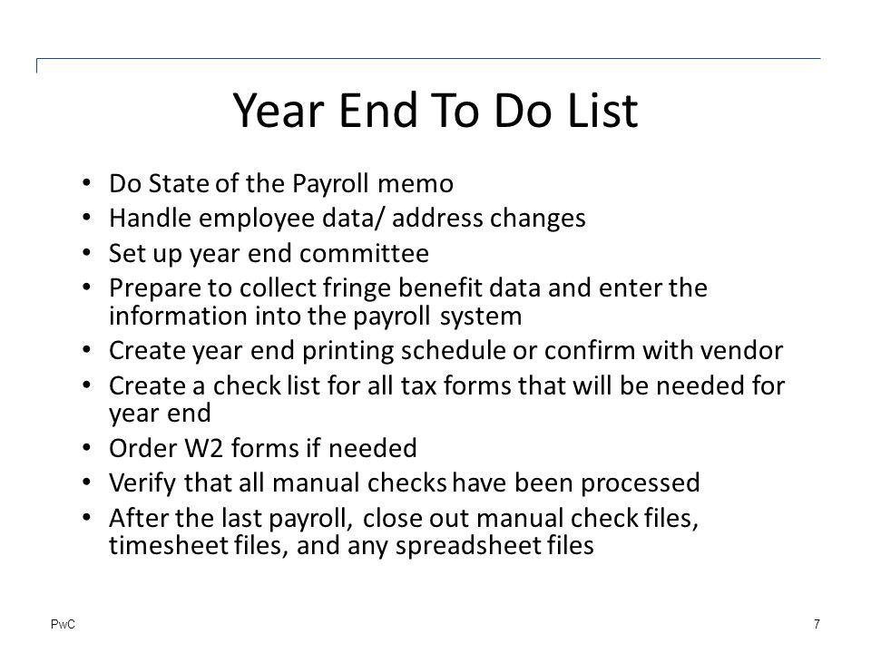 PwC Year End To Do List Do State of the Payroll memo Handle employee data/ address changes Set up year end committee Prepare to collect fringe benefit data and enter the information into the payroll system Create year end printing schedule or confirm with vendor Create a check list for all tax forms that will be needed for year end Order W2 forms if needed Verify that all manual checks have been processed After the last payroll, close out manual check files, timesheet files, and any spreadsheet files 7