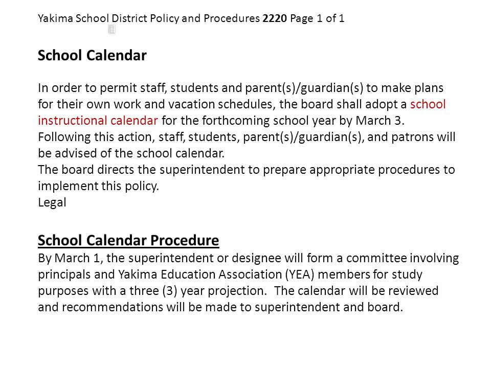 Yakima School District Policy and Procedures 2220 Page 1 of 1 School Calendar In order to permit staff, students and parent(s)/guardian(s) to make pla