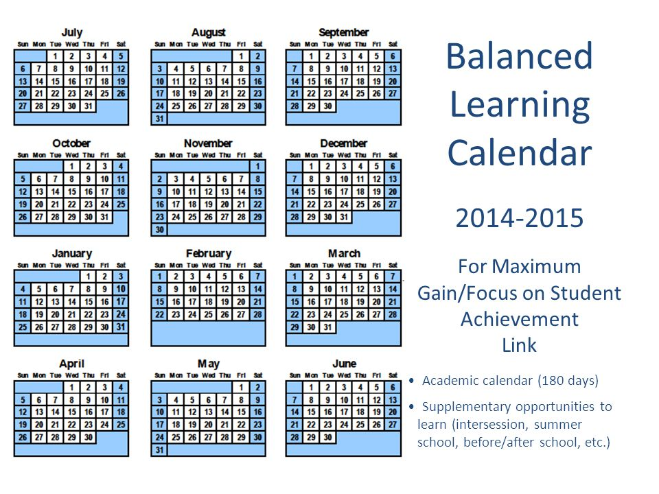 Balanced Learning Calendar 2014-2015 For Maximum Gain/Focus on Student Achievement Link Academic calendar (180 days) Supplementary opportunities to le