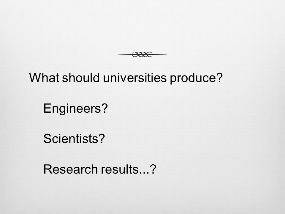What should universities produce Engineers Scientists Research results...