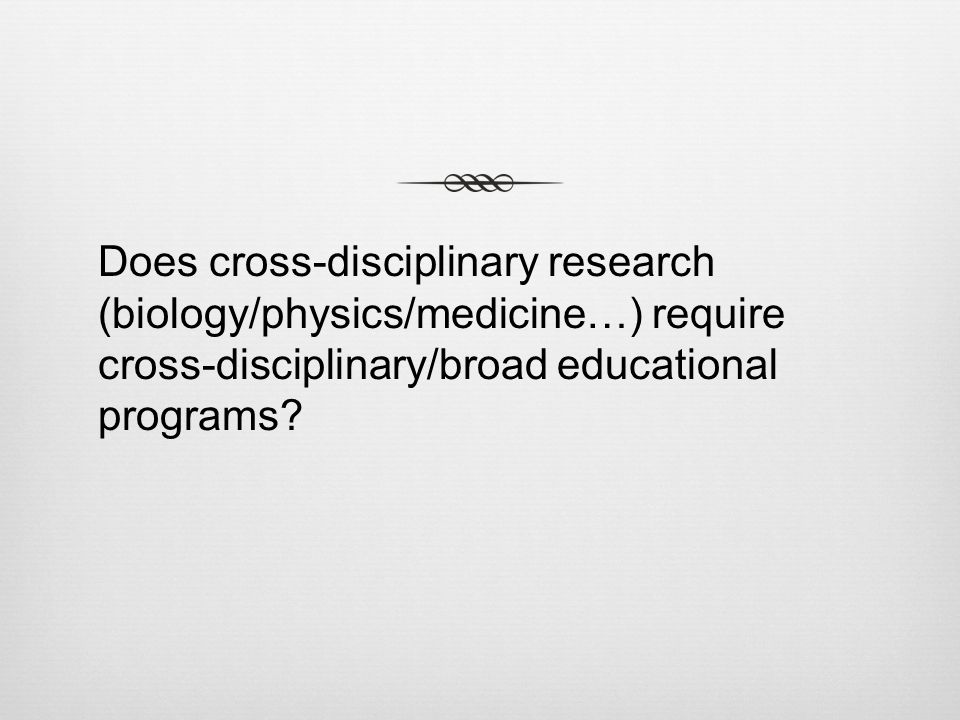 Does cross-disciplinary research (biology/physics/medicine…) require cross-disciplinary/broad educational programs?