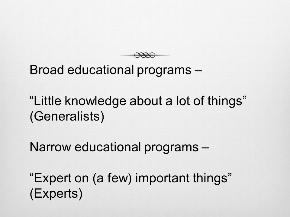 Broad educational programs – Little knowledge about a lot of things (Generalists) Narrow educational programs – Expert on (a few) important things (Experts)