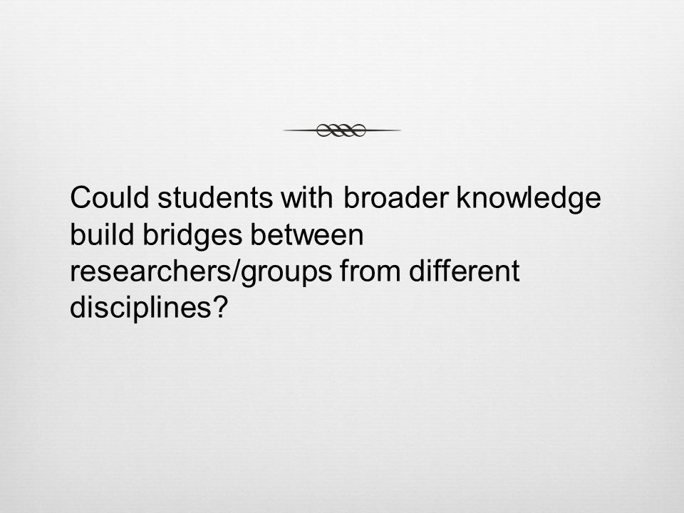 Could students with broader knowledge build bridges between researchers/groups from different disciplines?