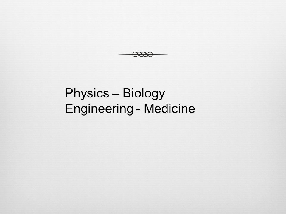 Physics – Biology Engineering - Medicine