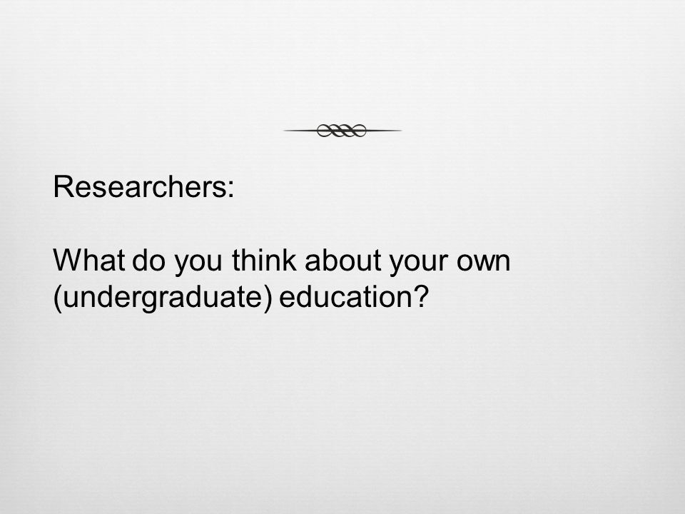 Researchers: What do you think about your own (undergraduate) education?