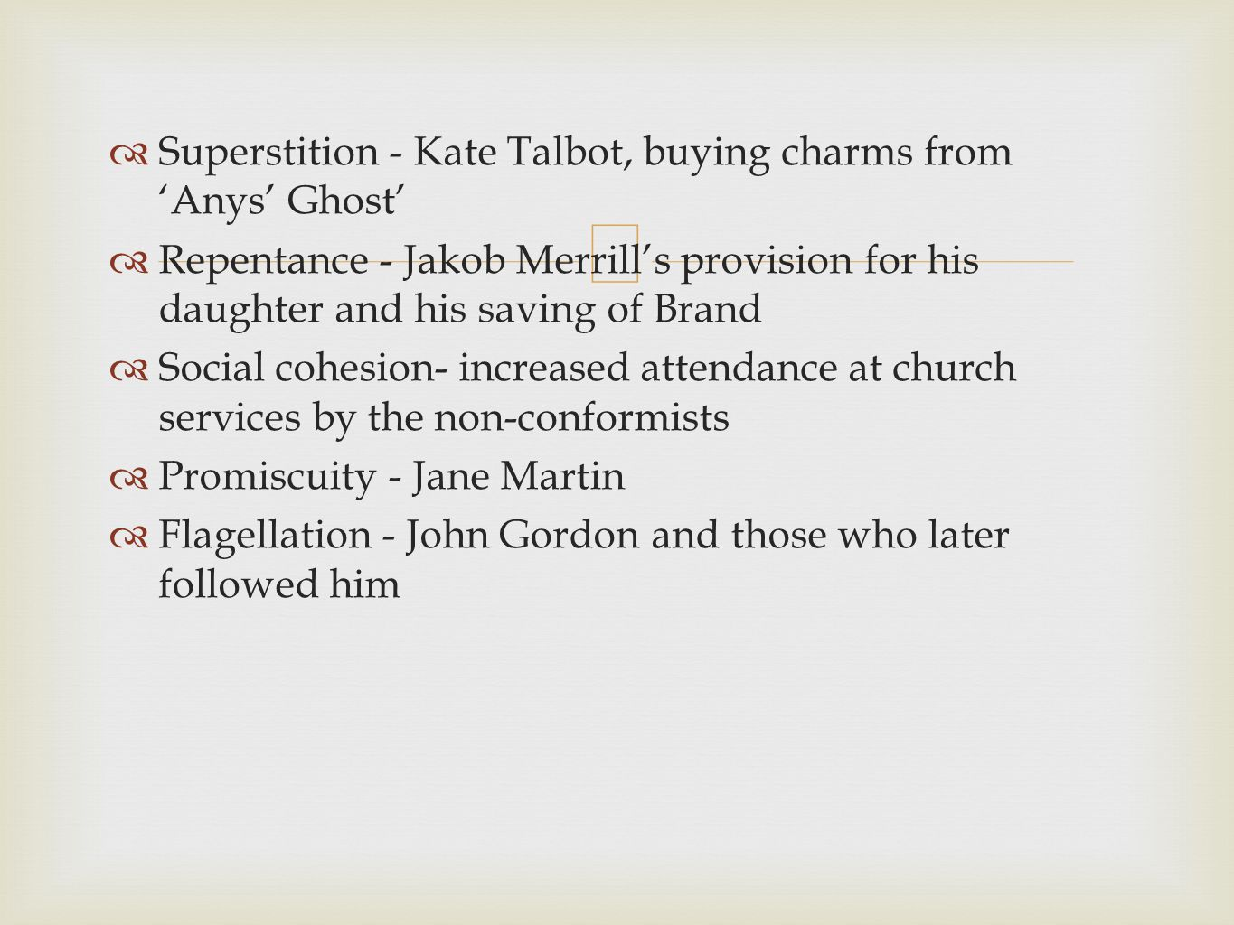 Superstition - Kate Talbot, buying charms from Anys Ghost Repentance - Jakob Merrills provision for his daughter and his saving of Brand Social cohesion- increased attendance at church services by the non-conformists Promiscuity - Jane Martin Flagellation - John Gordon and those who later followed him