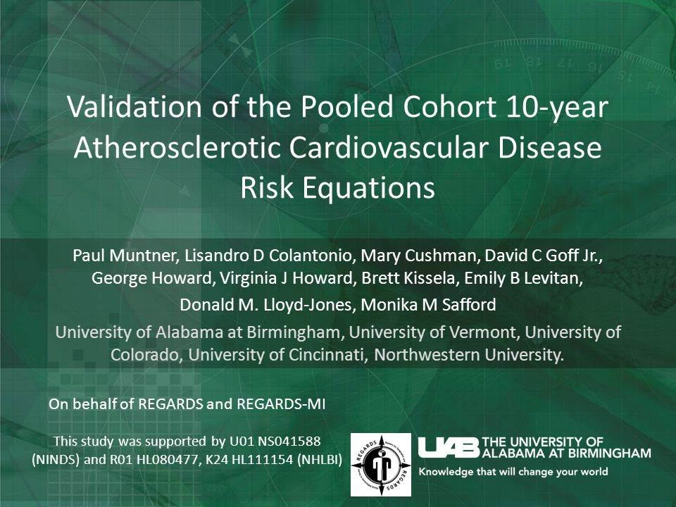 Validation of the Pooled Cohort 10-year Atherosclerotic Cardiovascular Disease Risk Equations Paul Muntner, Lisandro D Colantonio, Mary Cushman, David