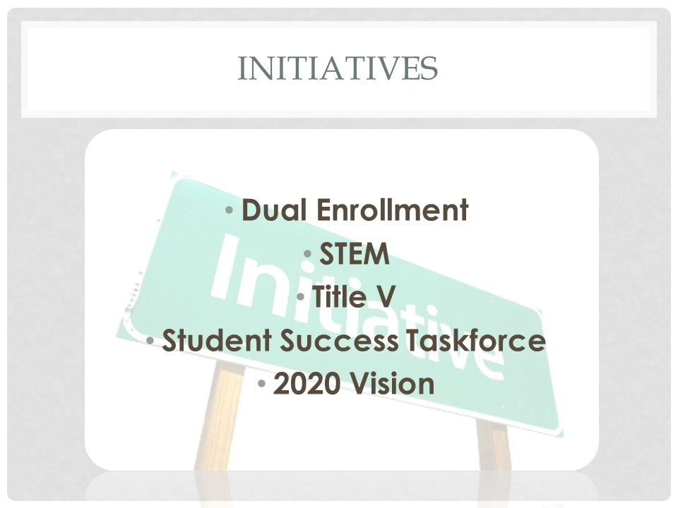 INITIATIVES Dual Enrollment STEM Title V Student Success Taskforce 2020 Vision