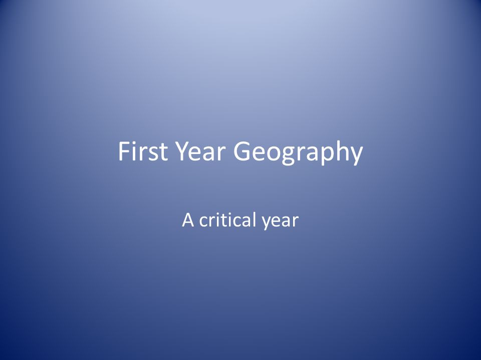 First Year Geography A critical year