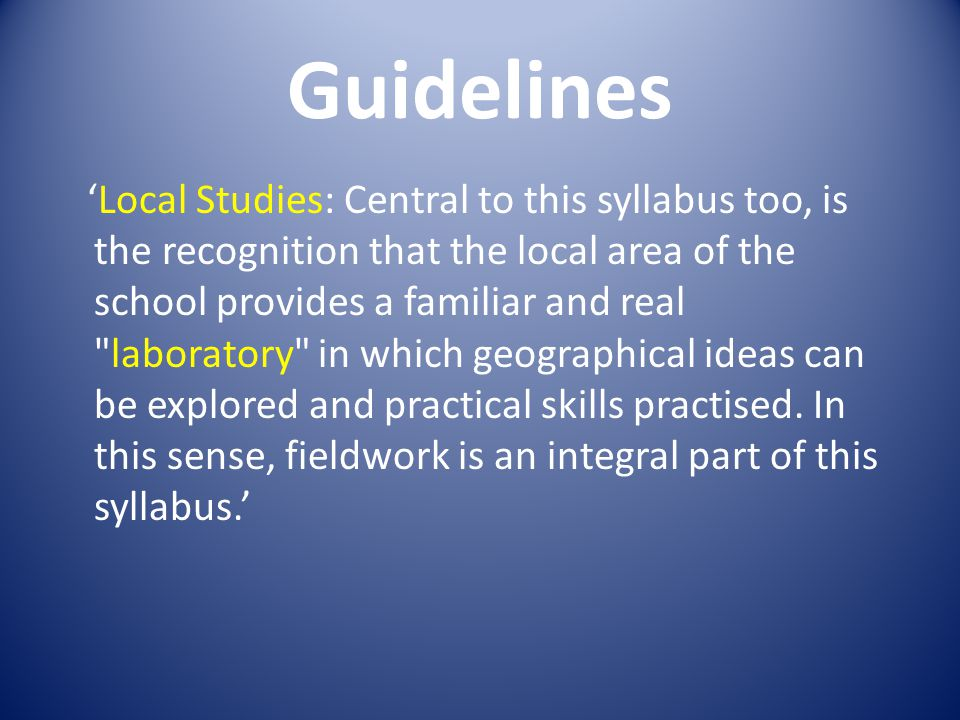 Guidelines Local Studies: Central to this syllabus too, is the recognition that the local area of the school provides a familiar and real