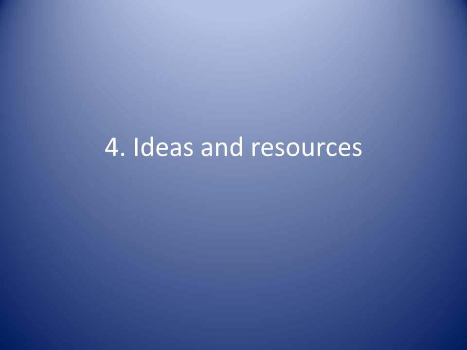 4. Ideas and resources