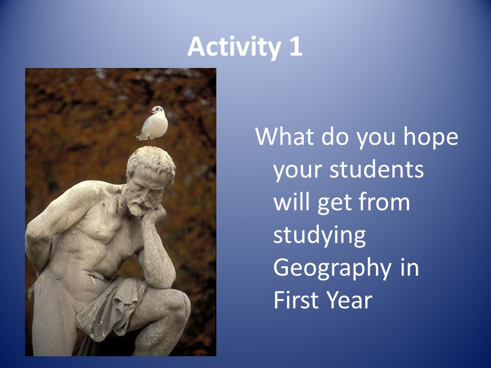 Activity 1 ? What do you hope your students will get from studying Geography in First Year