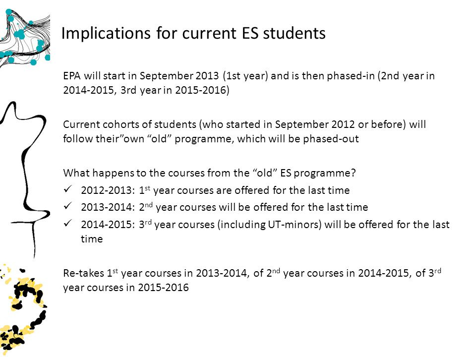 Implications for current ES students EPA will start in September 2013 (1st year) and is then phased-in (2nd year in 2014-2015, 3rd year in 2015-2016) Current cohorts of students (who started in September 2012 or before) will follow theirown old programme, which will be phased-out What happens to the courses from the old ES programme.